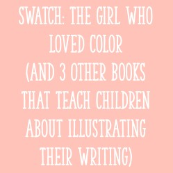 Swatch: The Girl Who Loved Color (And 3 Other Books That Teach Children About Illustrating Their Writing)
