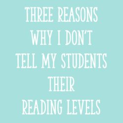 3 Reasons Why I Don't Tell My Students Their Reading Levels