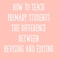 How To Teach Primary Students The Difference Between Revising and Editing