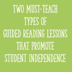 Two Must-Teach Types of Guided Reading Lessons That Promote Student Independence