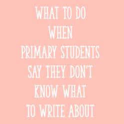 What To Do When Primary Students Say They Don't Know What To Write About