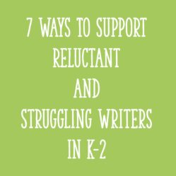 7 Ways To Support Reluctant and Struggling Writers in K-2