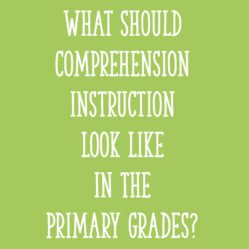 What Should Comprehension Instruction Look Like in the Primary Grades?