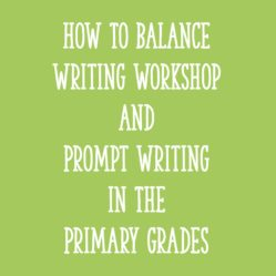How to Balance Writing Workshop and Prompt Writing in the Primary Grades